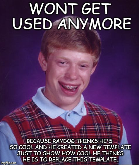 Bad Luck Brian Meme | WONT GET USED ANYMORE BECAUSE RAYDOG THINKS HE'S SO COOL AND HE CREATED A NEW TEMPLATE JUST TO SHOW HOW COOL HE THINKS HE IS TO REPLACE THIS | image tagged in memes,bad luck brian,bad luck raydog,raydog,raydog for president,raydog vs starflight the nightwing | made w/ Imgflip meme maker