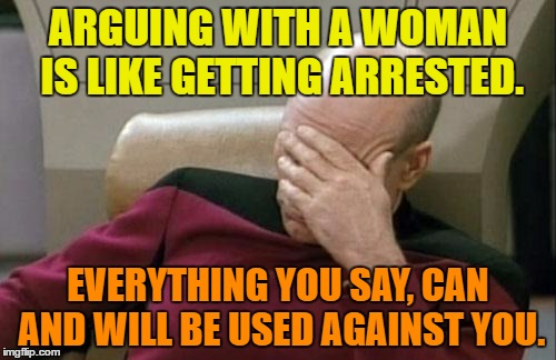 arguing with a woman | ARGUING WITH A WOMAN IS LIKE GETTING ARRESTED. EVERYTHING YOU SAY, CAN AND WILL BE USED AGAINST YOU. | image tagged in memes,captain picard facepalm,funny,woman,humor,funny memes | made w/ Imgflip meme maker