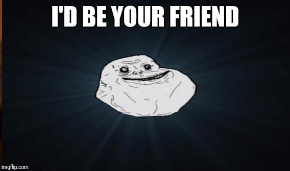 I'D BE YOUR FRIEND | made w/ Imgflip meme maker