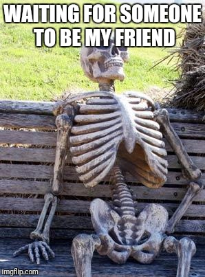 Waiting Skeleton Meme | WAITING FOR SOMEONE TO BE MY FRIEND | image tagged in memes,waiting skeleton | made w/ Imgflip meme maker