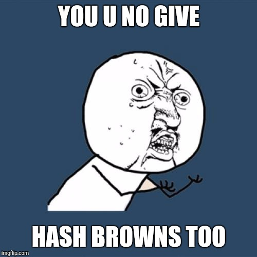 Y U No Meme | YOU U NO GIVE HASH BROWNS TOO | image tagged in memes,y u no | made w/ Imgflip meme maker