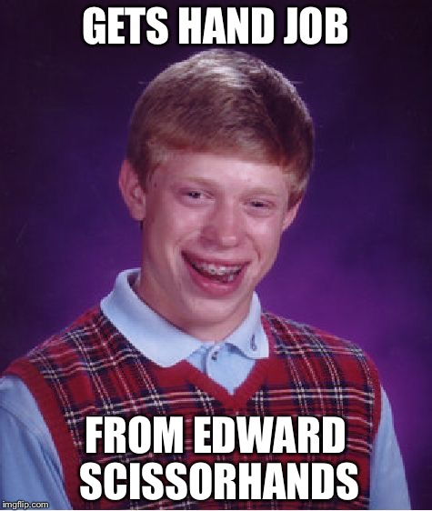Bad Luck Brian Meme | GETS HAND JOB FROM EDWARD SCISSORHANDS | image tagged in memes,bad luck brian | made w/ Imgflip meme maker