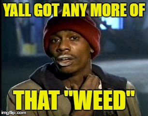 "Y'all Got Any More Of That Meme | YALL GOT ANY MORE OF THAT ""WEED"" 
