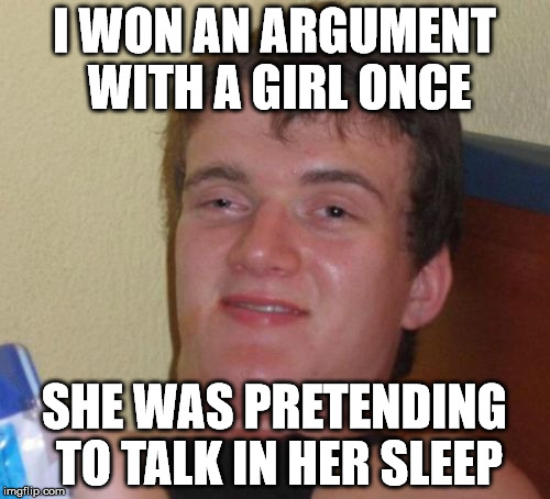 10 Guy Meme | I WON AN ARGUMENT WITH A GIRL ONCE SHE WAS PRETENDING TO TALK IN HER SLEEP | image tagged in memes,10 guy | made w/ Imgflip meme maker