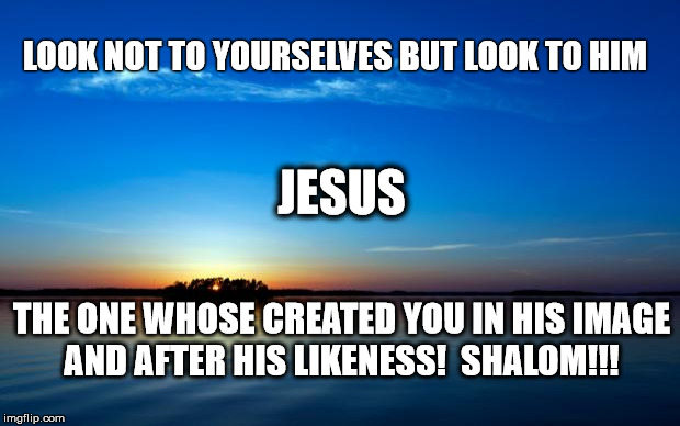 LOOKING TO JESUS | LOOK NOT TO YOURSELVES BUT LOOK TO HIM THE ONE WHOSE CREATED YOU IN HIS IMAGE AND AFTER HIS LIKENESS!  SHALOM!!! JESUS | image tagged in inspirational quote | made w/ Imgflip meme maker