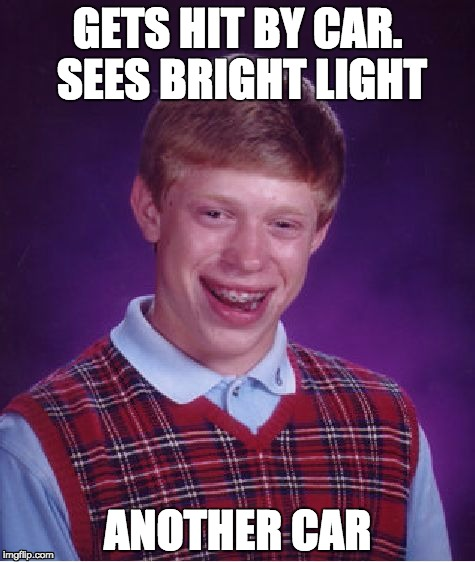 Bad Luck Brian Meme | GETS HIT BY CAR. SEES BRIGHT LIGHT ANOTHER CAR | image tagged in memes,bad luck brian | made w/ Imgflip meme maker