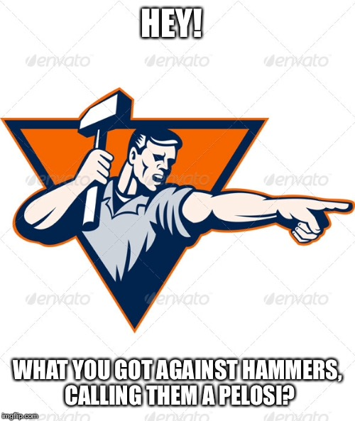 HEY! WHAT YOU GOT AGAINST HAMMERS, CALLING THEM A PELOSI? | made w/ Imgflip meme maker