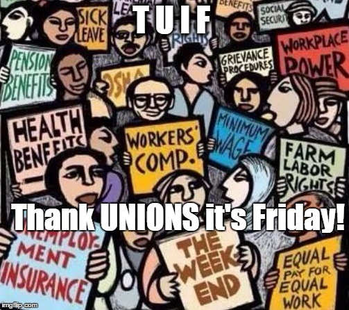 Give thanks where thanks is due! | T U I F Thank UNIONS it's Friday! | image tagged in union,friday,the weekend,thanks,work week | made w/ Imgflip meme maker