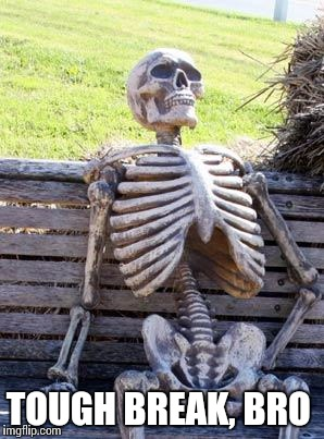 Waiting Skeleton Meme | TOUGH BREAK, BRO | image tagged in memes,waiting skeleton | made w/ Imgflip meme maker