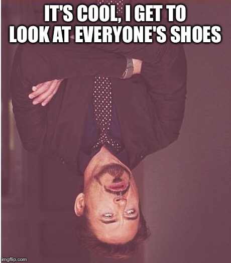 Face You Make Robert Downey Jr Meme | IT'S COOL, I GET TO LOOK AT EVERYONE'S SHOES | image tagged in memes,face you make robert downey jr | made w/ Imgflip meme maker