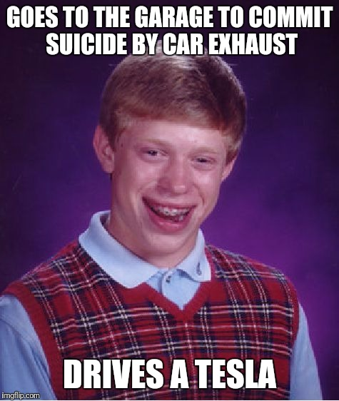 Bad Luck Brian Meme | GOES TO THE GARAGE TO COMMIT SUICIDE BY CAR EXHAUST DRIVES A TESLA | image tagged in memes,bad luck brian | made w/ Imgflip meme maker