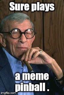 George Burns standup. | Sure plays a meme pinball . | image tagged in george burns standup | made w/ Imgflip meme maker
