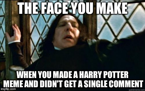 I made it 3 days ago, and it got 24 views?!?!?! | THE FACE YOU MAKE WHEN YOU MADE A HARRY POTTER MEME AND DIDN'T GET A SINGLE COMMENT | image tagged in memes,snape | made w/ Imgflip meme maker