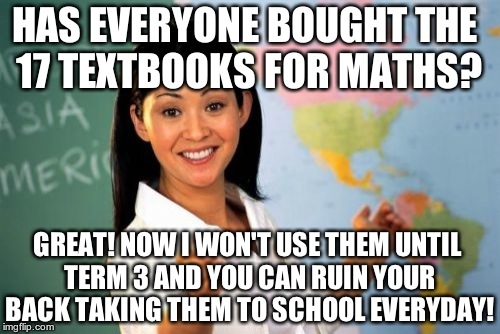 That's what it's like for schoolkids. Donate today! | HAS EVERYONE BOUGHT THE 17 TEXTBOOKS FOR MATHS? GREAT! NOW I WON'T USE THEM UNTIL TERM 3 AND YOU CAN RUIN YOUR BACK TAKING THEM TO SCHOOL EV | image tagged in memes,unhelpful high school teacher | made w/ Imgflip meme maker