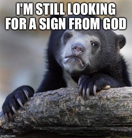 Confession Bear Meme | I'M STILL LOOKING FOR A SIGN FROM GOD | image tagged in memes,confession bear | made w/ Imgflip meme maker