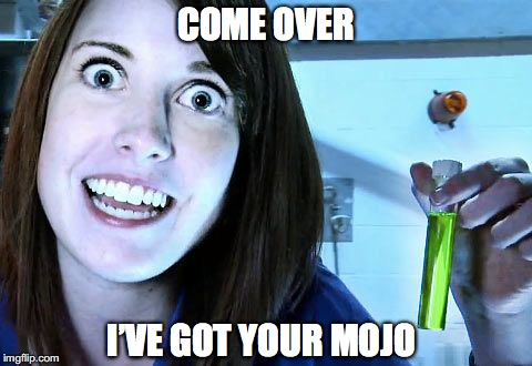 COME OVER I'VE GOT YOUR MOJO | made w/ Imgflip meme maker