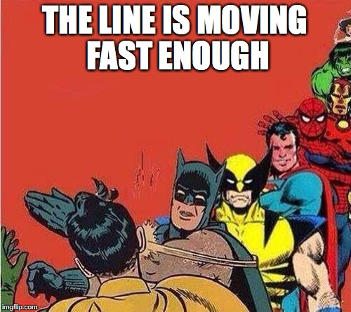 THE LINE IS MOVING FAST ENOUGH | made w/ Imgflip meme maker