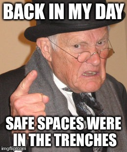 Back In My Day Meme | BACK IN MY DAY SAFE SPACES WERE IN THE TRENCHES | image tagged in memes,back in my day | made w/ Imgflip meme maker
