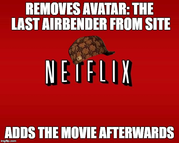 scumbag netflix | REMOVES AVATAR: THE LAST AIRBENDER FROM SITE ADDS THE MOVIE AFTERWARDS | image tagged in scumbag netflix,scumbag | made w/ Imgflip meme maker