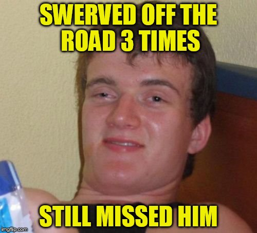 10 Guy Meme | SWERVED OFF THE ROAD 3 TIMES STILL MISSED HIM | image tagged in memes,10 guy | made w/ Imgflip meme maker