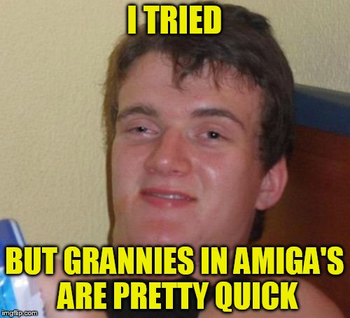 10 Guy Meme | I TRIED BUT GRANNIES IN AMIGA'S ARE PRETTY QUICK | image tagged in memes,10 guy | made w/ Imgflip meme maker