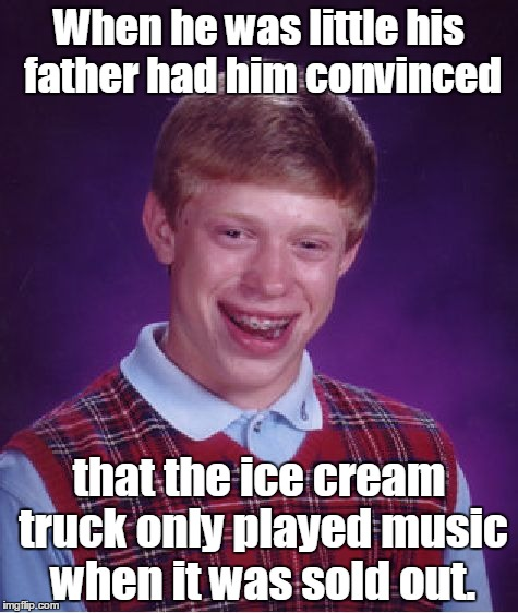 Bad Luck Brian Meme | When he was little his father had him convinced that the ice cream truck only played music when it was sold out. | image tagged in memes,bad luck brian | made w/ Imgflip meme maker