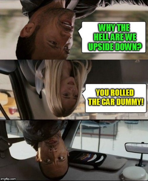 The Rock Reckless Driving! (MyrianWaffleEV Inspired ) | WHY THE HELL ARE WE UPSIDE DOWN? YOU ROLLED THE CAR DUMMY! | image tagged in the rock driving upside down,the rock driving,funny memes,accident,rolled car,wtf | made w/ Imgflip meme maker