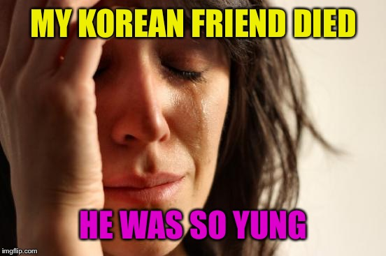 First World Problems Meme | MY KOREAN FRIEND DIED HE WAS SO YUNG | image tagged in memes,first world problems | made w/ Imgflip meme maker