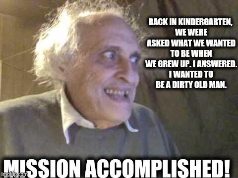 You must first set your goals before you can achieve them |  BACK IN KINDERGARTEN, WE WERE ASKED WHAT WE WANTED TO BE WHEN WE GREW UP. I ANSWERED. I WANTED TO BE A DIRTY OLD MAN. MISSION ACCOMPLISHED! | image tagged in old pervert,goals,accomplishment | made w/ Imgflip meme maker