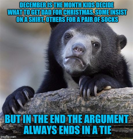 Confession Bear Meme | DECEMBER IS THE MONTH KIDS DECIDE WHAT TO GET DAD FOR CHRISTMAS. SOME INSIST ON A SHIRT, OTHERS FOR A PAIR OF SOCKS BUT IN THE END THE ARGUM | image tagged in memes,confession bear | made w/ Imgflip meme maker