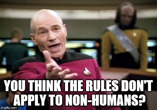 Picard Wtf Meme | YOU THINK THE RULES DON'T APPLY TO NON-HUMANS? | image tagged in memes,picard wtf | made w/ Imgflip meme maker