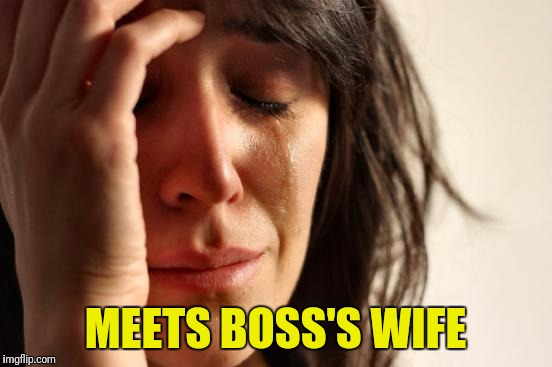 First World Problems Meme | MEETS BOSS'S WIFE | image tagged in memes,first world problems | made w/ Imgflip meme maker