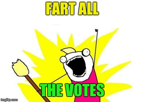 X All The Y Meme | FART ALL THE VOTES | image tagged in memes,x all the y | made w/ Imgflip meme maker