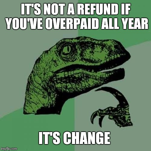 Philosoraptor Meme | IT'S NOT A REFUND IF YOU'VE OVERPAID ALL YEAR IT'S CHANGE | image tagged in memes,philosoraptor | made w/ Imgflip meme maker