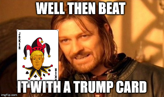 One Does Not Simply Meme | WELL THEN BEAT IT WITH A TRUMP CARD | image tagged in memes,one does not simply | made w/ Imgflip meme maker
