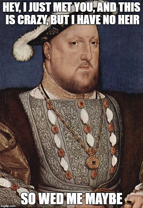 Henry VIII badly needs an heir.  |  HEY, I JUST MET YOU, AND THIS IS CRAZY, BUT I HAVE NO HEIR; SO WED ME MAYBE | image tagged in henry viii portrait,history,tudors,king henry viii | made w/ Imgflip meme maker