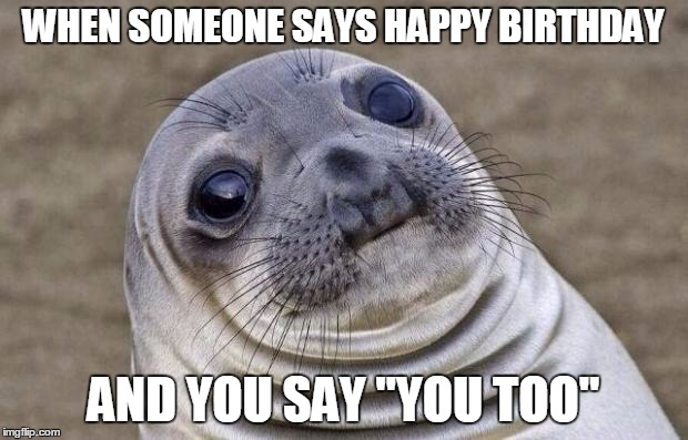 "Awkward Moment Sealion Meme | WHEN SOMEONE SAYS HAPPY BIRTHDAY AND YOU SAY ""YOU TOO"" 