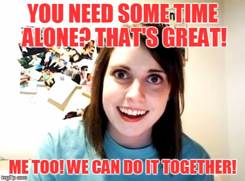 The End of Your World As You Know It | YOU NEED SOME TIME ALONE? THAT'S GREAT! ME TOO! WE CAN DO IT TOGETHER! | image tagged in memes,overly attached girlfriend,song lyrics,rem,it's the end of the world as we know it,time alone | made w/ Imgflip meme maker