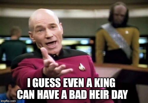 Picard Wtf Meme | I GUESS EVEN A KING CAN HAVE A BAD HEIR DAY | image tagged in memes,picard wtf | made w/ Imgflip meme maker