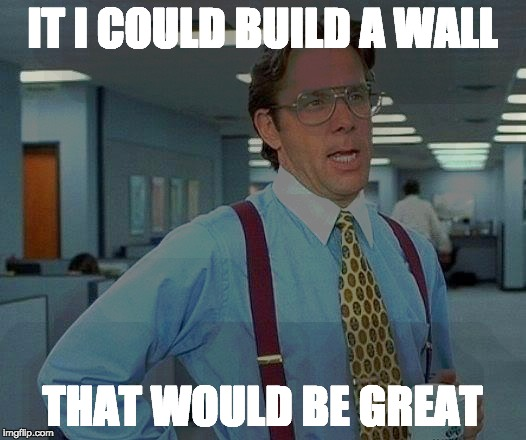 That Would Be Great |  IT I COULD BUILD A WALL; THAT WOULD BE GREAT | image tagged in memes,that would be great,build a wall | made w/ Imgflip meme maker