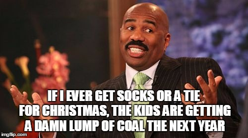 Steve Harvey Meme | IF I EVER GET SOCKS OR A TIE FOR CHRISTMAS, THE KIDS ARE GETTING A DAMN LUMP OF COAL THE NEXT YEAR | image tagged in memes,steve harvey | made w/ Imgflip meme maker