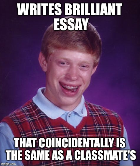 Bad Luck Brian Meme | WRITES BRILLIANT ESSAY THAT COINCIDENTALLY IS THE SAME AS A CLASSMATE'S | image tagged in memes,bad luck brian | made w/ Imgflip meme maker