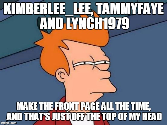 Futurama Fry Meme | KIMBERLEE_LEE, TAMMYFAYE AND LYNCH1979 MAKE THE FRONT PAGE ALL THE TIME, AND THAT'S JUST OFF THE TOP OF MY HEAD | image tagged in memes,futurama fry | made w/ Imgflip meme maker
