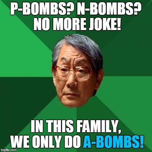 P-BOMBS? N-BOMBS? NO MORE JOKE! IN THIS FAMILY, WE ONLY DO A-BOMBS! A-BOMBS! | made w/ Imgflip meme maker