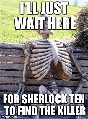 Waiting Skeleton Meme | I'LL JUST WAIT HERE FOR SHERLOCK TEN TO FIND THE KILLER | image tagged in memes,waiting skeleton | made w/ Imgflip meme maker