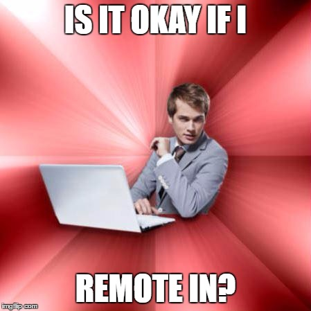 Overly Suave IT Guy | IS IT OKAY IF I REMOTE IN? | image tagged in memes,overly suave it guy | made w/ Imgflip meme maker
