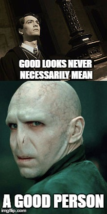 voldemort | GOOD LOOKS NEVER NECESSARILY MEAN A GOOD PERSON | image tagged in lord voldemort | made w/ Imgflip meme maker