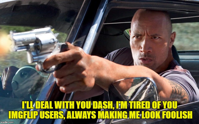 I'LL DEAL WITH YOU DASH, I'M TIRED OF YOU IMGFLIP USERS, ALWAYS MAKING ME LOOK FOOLISH | made w/ Imgflip meme maker