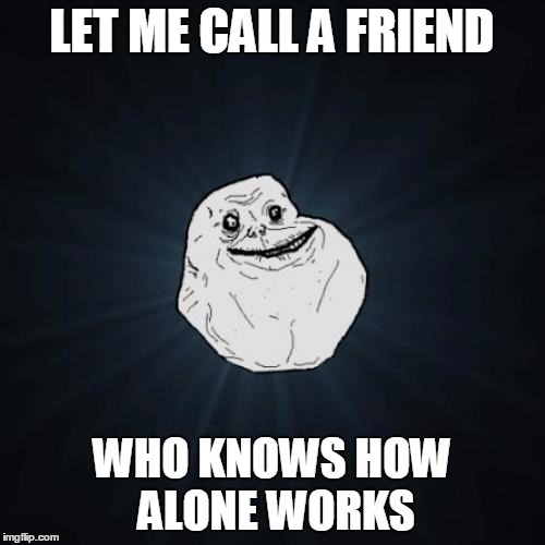 LET ME CALL A FRIEND WHO KNOWS HOW ALONE WORKS | made w/ Imgflip meme maker