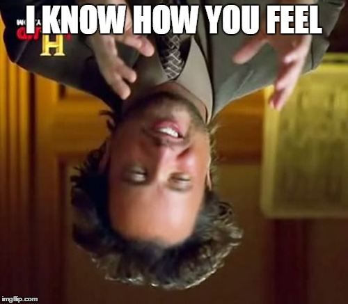 Ancient Aliens Meme | I KNOW HOW YOU FEEL | image tagged in memes,ancient aliens | made w/ Imgflip meme maker